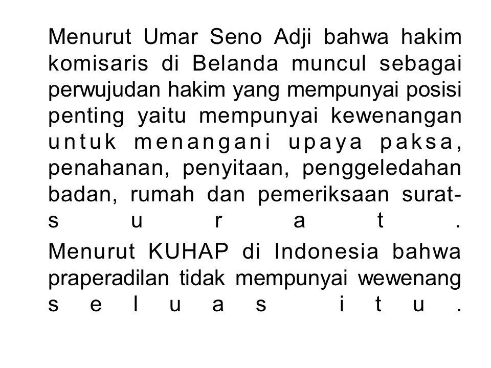 Menurut Umar Seno Adji bahwa hakim komisaris di Belanda muncul sebagai perwujudan hakim yang mempunyai posisi penting yaitu mempunyai kewenangan untuk menangani upaya paksa, penahanan, penyitaan, penggeledahan badan, rumah dan pemeriksaan surat-surat.
