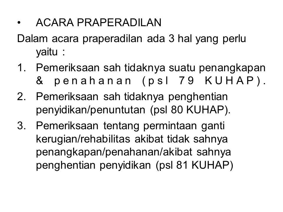 ACARA PRAPERADILAN Dalam acara praperadilan ada 3 hal yang perlu yaitu : Pemeriksaan sah tidaknya suatu penangkapan & penahanan (psl 79 KUHAP).