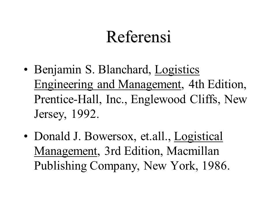 Referensi Benjamin S. Blanchard, Logistics Engineering and Management, 4th Edition, Prentice-Hall, Inc., Englewood Cliffs, New Jersey, 1992.