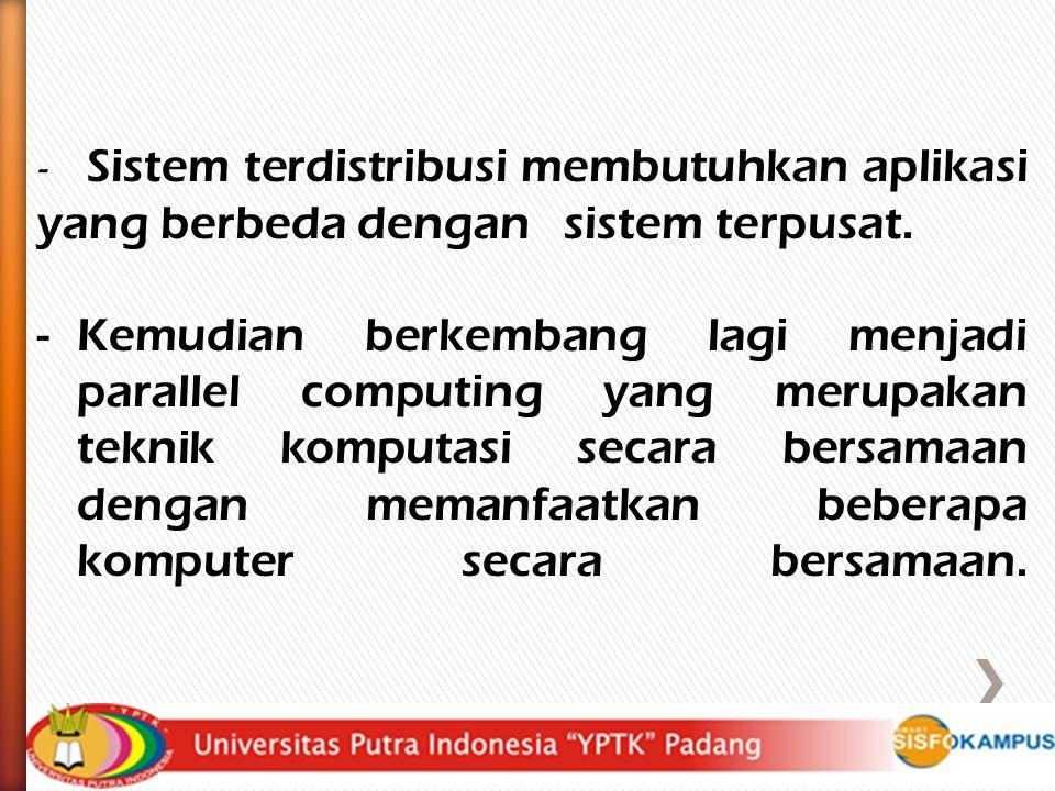 Sistem terdistribusi membutuhkan aplikasi yang berbeda dengan sistem terpusat.