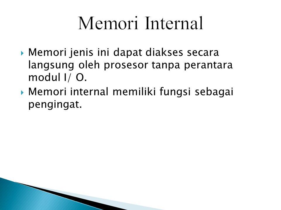 Memori Internal Memori jenis ini dapat diakses secara langsung oleh prosesor tanpa perantara modul I/ O.