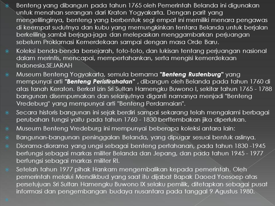 Benteng yang dibangun pada tahun 1765 oleh Pemerintah Belanda ini digunakan untuk menahan serangan dari Kraton Yogyakarta. Dengan parit yang mengelilinginya, benteng yang berbentuk segi empat ini memiliki menara pengawas di keempat sudutnya dan kubu yang memungkinkan tentara Belanda untuk berjalan berkeliling sambil berjaga-jaga dan melepaskan menggambarkan perjuangan sebelum Proklamasi Kemerdekaan sampai dengan masa Orde Baru.