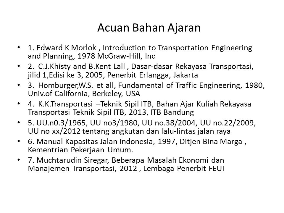 Acuan Bahan Ajaran 1. Edward K Morlok , Introduction to Transportation Engineering and Planning, 1978 McGraw-Hill, Inc.