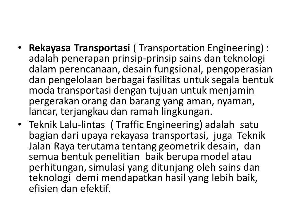 Rekayasa Transportasi ( Transportation Engineering) : adalah penerapan prinsip-prinsip sains dan teknologi dalam perencanaan, desain fungsional, pengoperasian dan pengelolaan berbagai fasilitas untuk segala bentuk moda transportasi dengan tujuan untuk menjamin pergerakan orang dan barang yang aman, nyaman, lancar, terjangkau dan ramah lingkungan.
