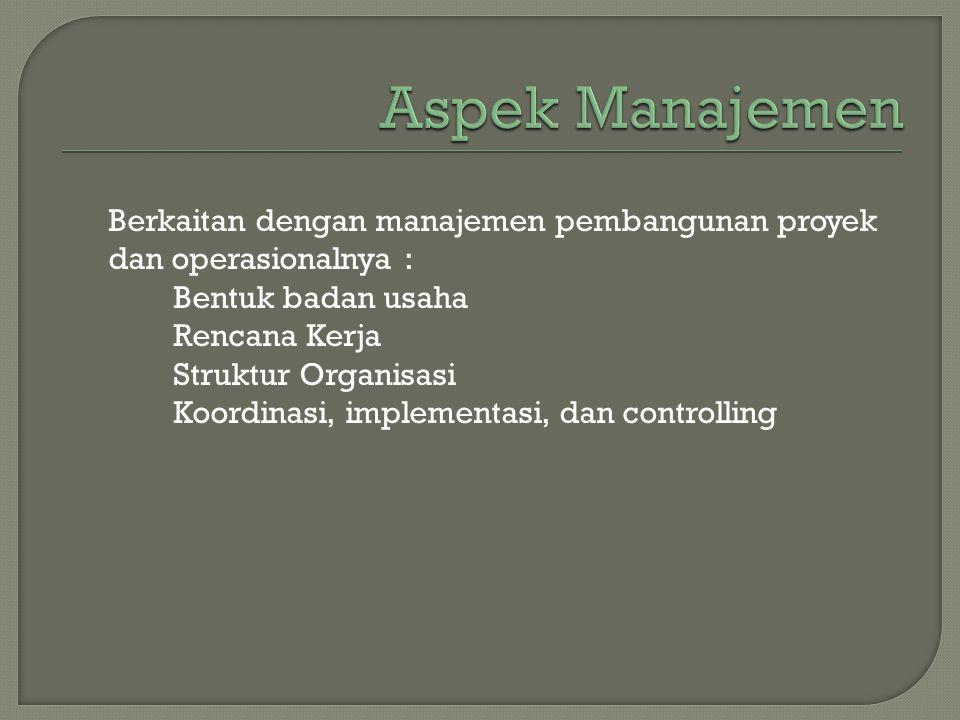 Aspek Manajemen Berkaitan dengan manajemen pembangunan proyek dan operasionalnya : Bentuk badan usaha.
