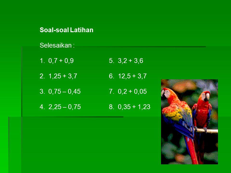 Soal-soal Latihan Selesaikan : 0,7 + 0,9 5. 3,2 + 3,6. 1,25 + 3,7 6. 12,5 + 3,7. 0,75 – 0,45 7. 0,2 + 0,05.
