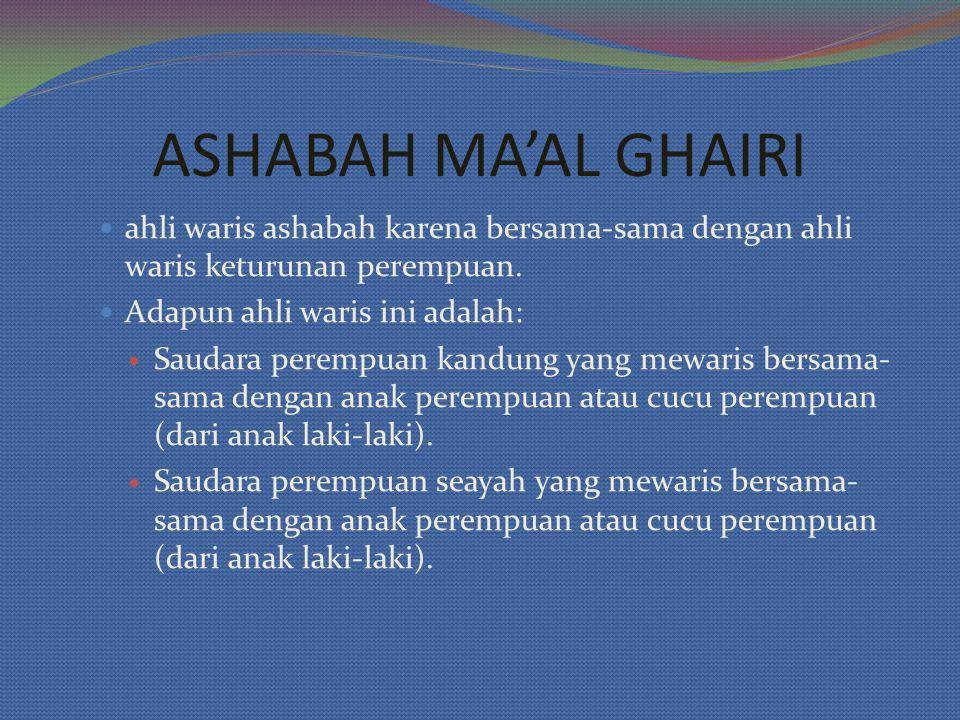 ASHABAH MA'AL GHAIRI ahli waris ashabah karena bersama-sama dengan ahli waris keturunan perempuan. Adapun ahli waris ini adalah: