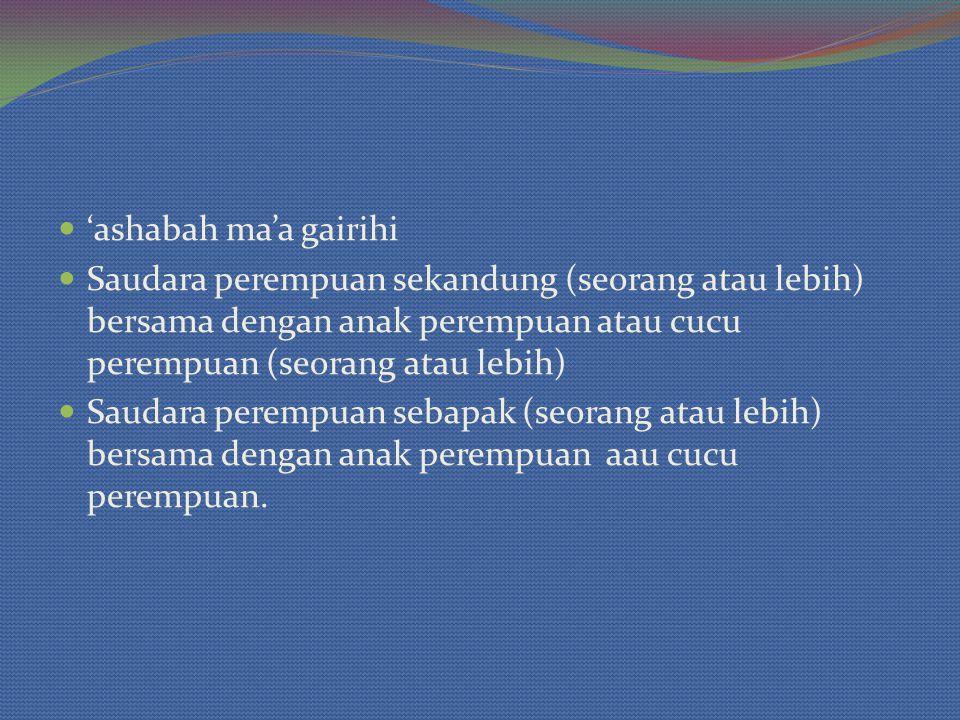 'ashabah ma'a gairihi Saudara perempuan sekandung (seorang atau lebih) bersama dengan anak perempuan atau cucu perempuan (seorang atau lebih)