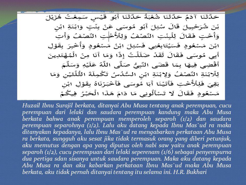 Huzail Ibnu Surajil berkata, ditanyai Abu Musa tentang anak perempuan, cucu perempuan dari lelaki dan saudara perempuan kandung maka Abu Musa berkata bahwa anak perempuan memperoleh separoh (1/2) dan saudara perempuan separohnya (1/2).