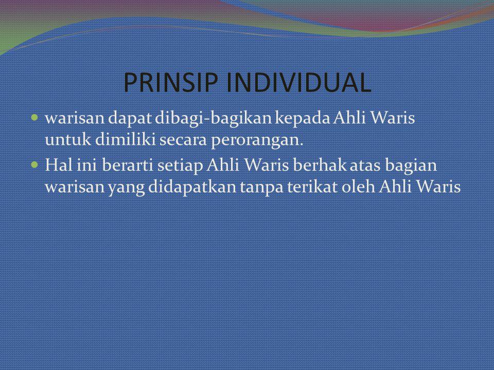 PRINSIP INDIVIDUAL warisan dapat dibagi-bagikan kepada Ahli Waris untuk dimiliki secara perorangan.