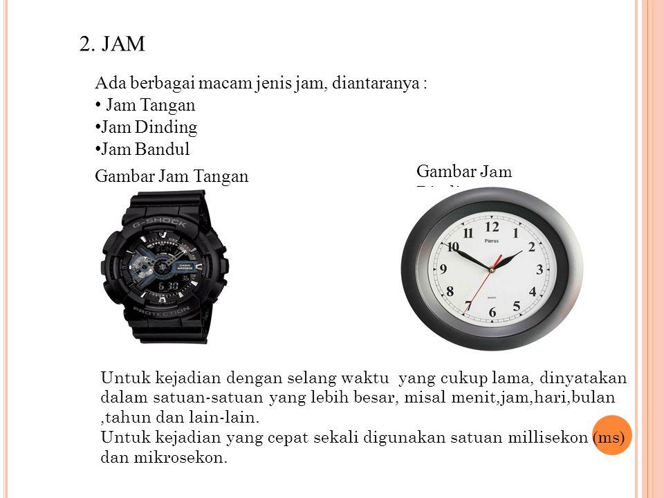 2. JAM Ada berbagai macam jenis jam, diantaranya : Jam Tangan