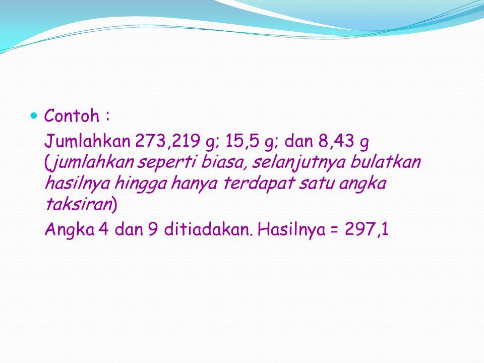 Contoh : Jumlahkan 273,219 g; 15,5 g; dan 8,43 g (jumlahkan seperti biasa, selanjutnya bulatkan hasilnya hingga hanya terdapat satu angka taksiran)