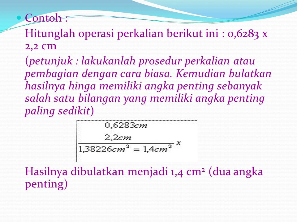 Contoh : Hitunglah operasi perkalian berikut ini : 0,6283 x 2,2 cm.