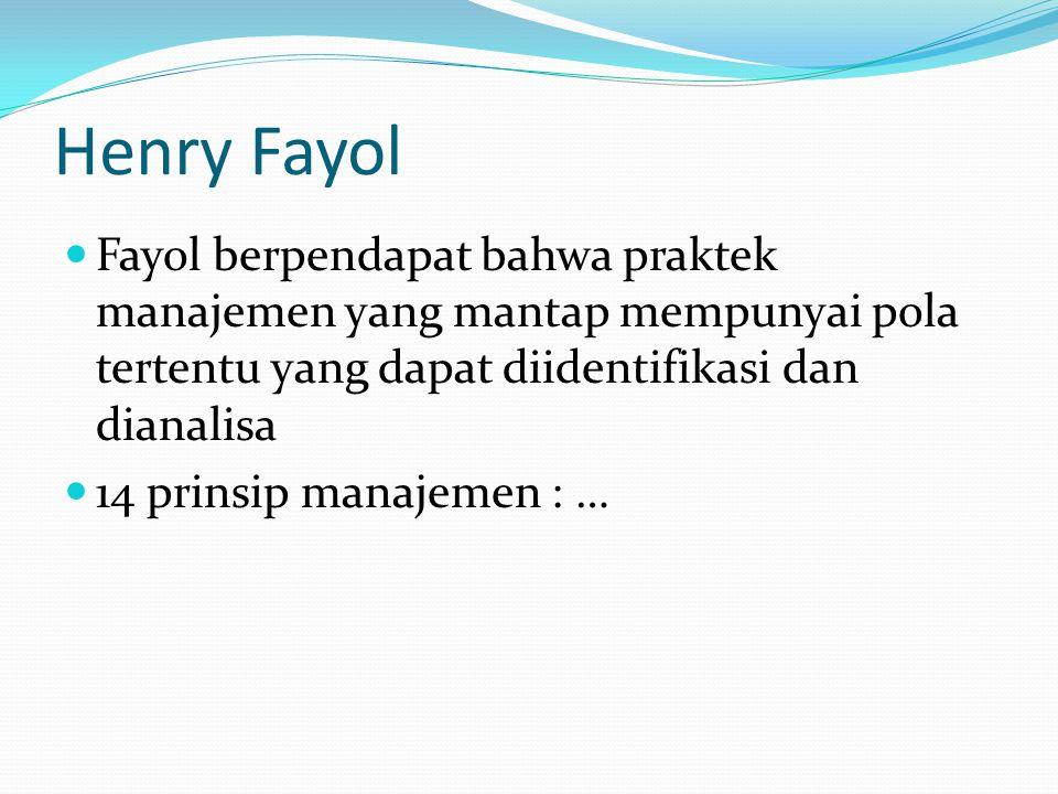 Henry Fayol Fayol berpendapat bahwa praktek manajemen yang mantap mempunyai pola tertentu yang dapat diidentifikasi dan dianalisa.