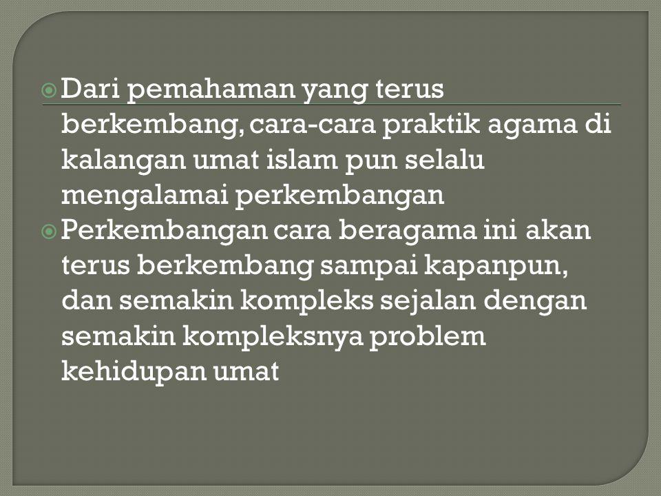 Dari pemahaman yang terus berkembang, cara-cara praktik agama di kalangan umat islam pun selalu mengalamai perkembangan