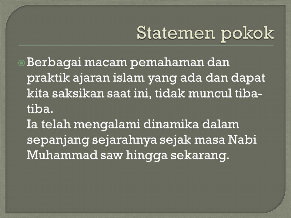 Statemen pokok Berbagai macam pemahaman dan praktik ajaran islam yang ada dan dapat kita saksikan saat ini, tidak muncul tiba-tiba.