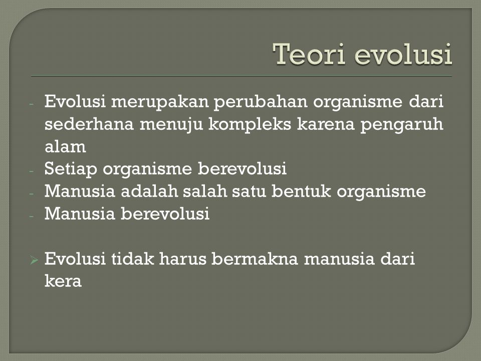 Teori evolusi Evolusi merupakan perubahan organisme dari sederhana menuju kompleks karena pengaruh alam.