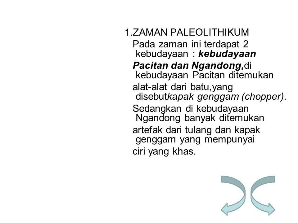 1.ZAMAN PALEOLITHIKUM Pada zaman ini terdapat 2 kebudayaan : kebudayaan Pacitan dan Ngandong,di kebudayaan Pacitan ditemukan alat-alat dari batu,yang disebutkapak genggam (chopper).