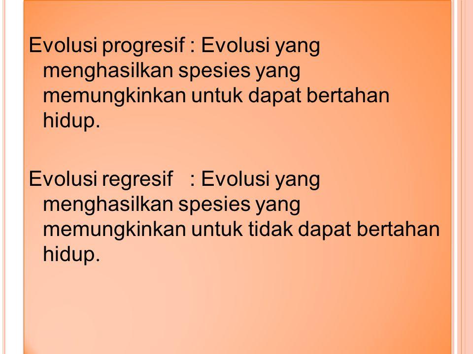 Evolusi progresif : Evolusi yang menghasilkan spesies yang memungkinkan untuk dapat bertahan hidup.
