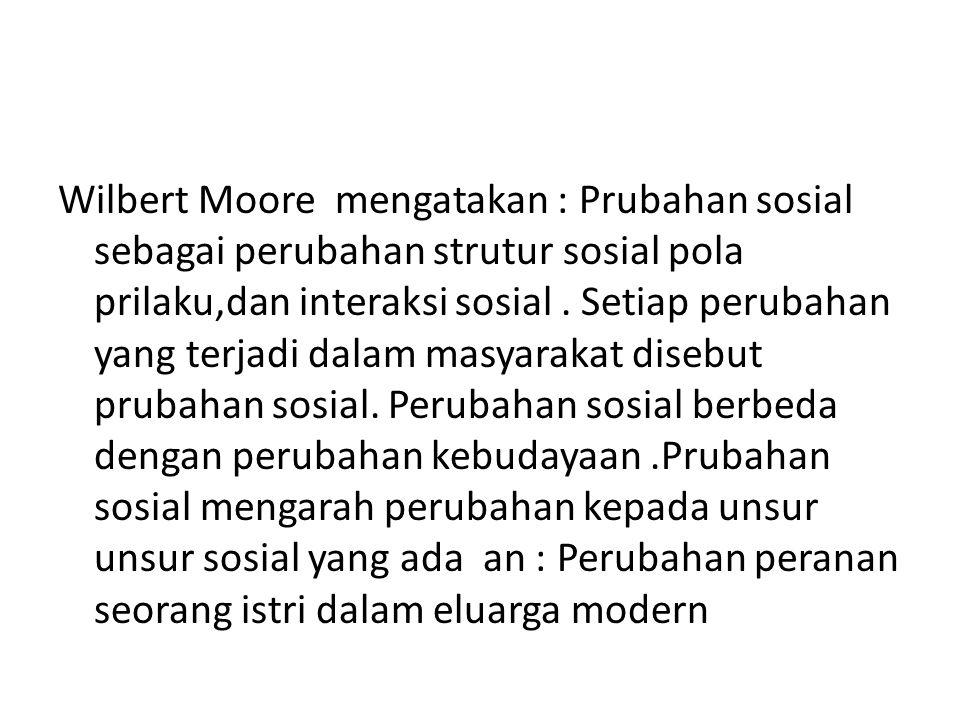 Wilbert Moore mengatakan : Prubahan sosial sebagai perubahan strutur sosial pola prilaku,dan interaksi sosial .