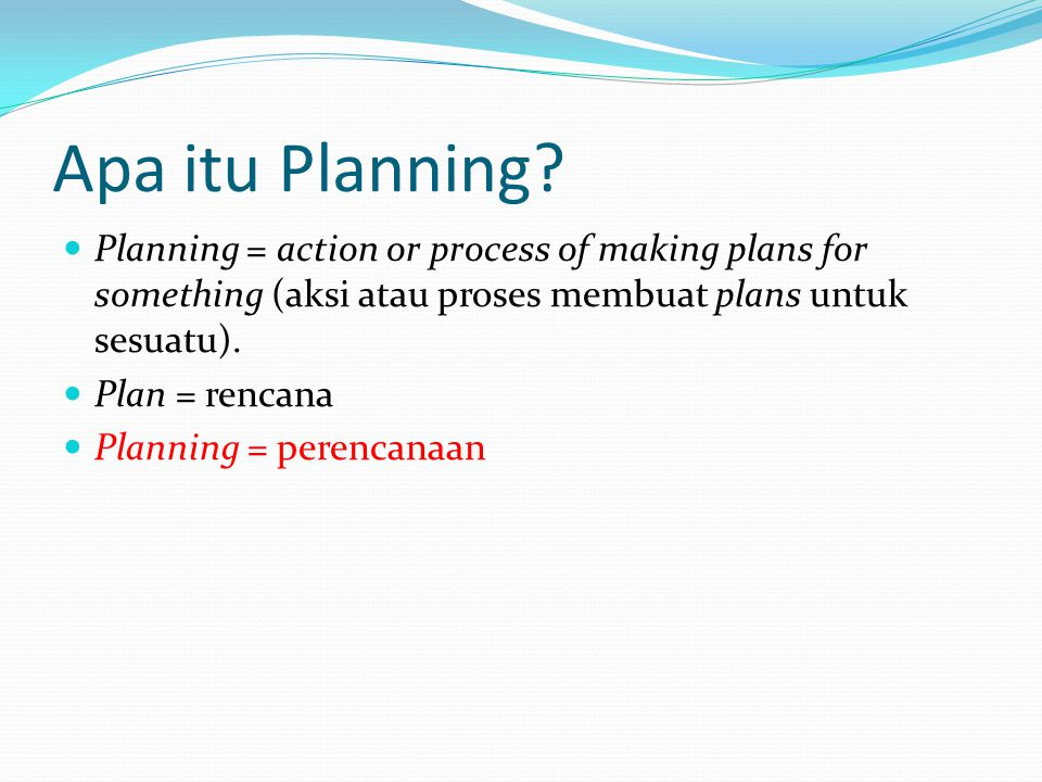 Apa itu Planning Planning = action or process of making plans for something (aksi atau proses membuat plans untuk sesuatu).