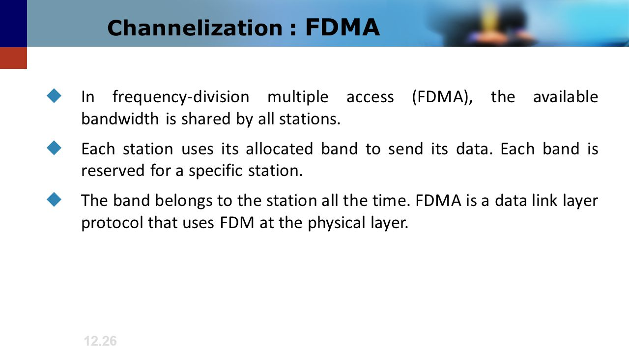 Channelization : FDMA In frequency-division multiple access (FDMA), the available bandwidth is shared by all stations.