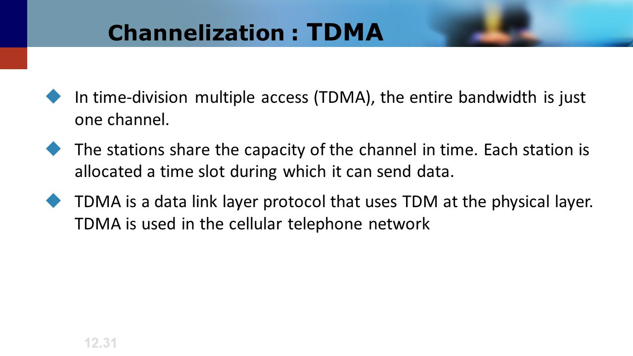 Channelization : TDMA In time-division multiple access (TDMA), the entire bandwidth is just one channel.