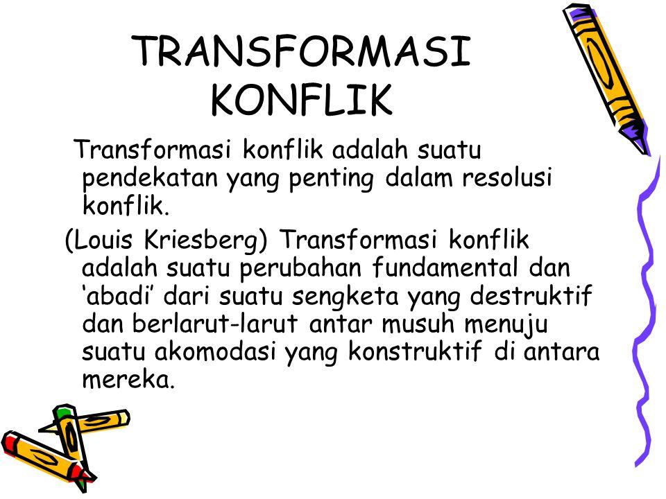 TRANSFORMASI KONFLIK Transformasi konflik adalah suatu pendekatan yang penting dalam resolusi konflik.