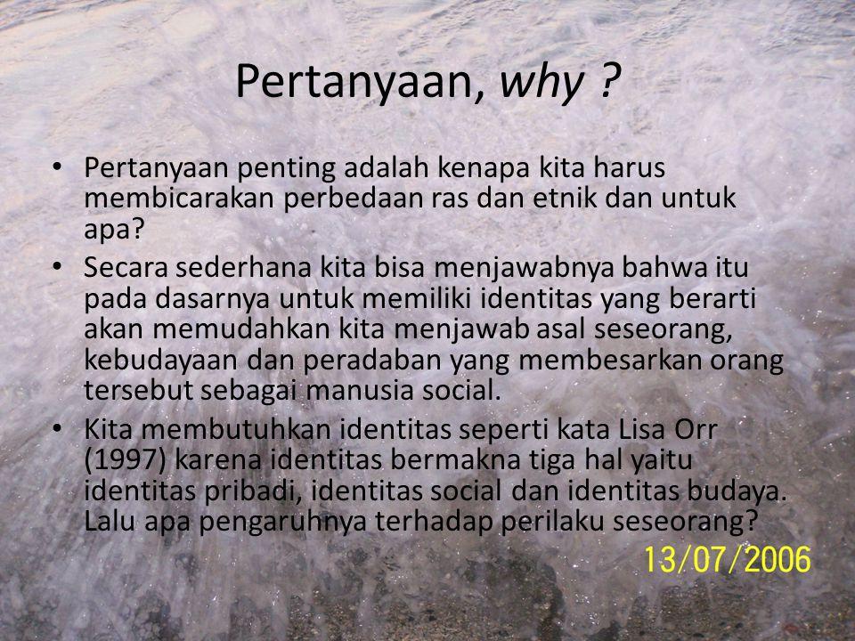 Pertanyaan, why Pertanyaan penting adalah kenapa kita harus membicarakan perbedaan ras dan etnik dan untuk apa