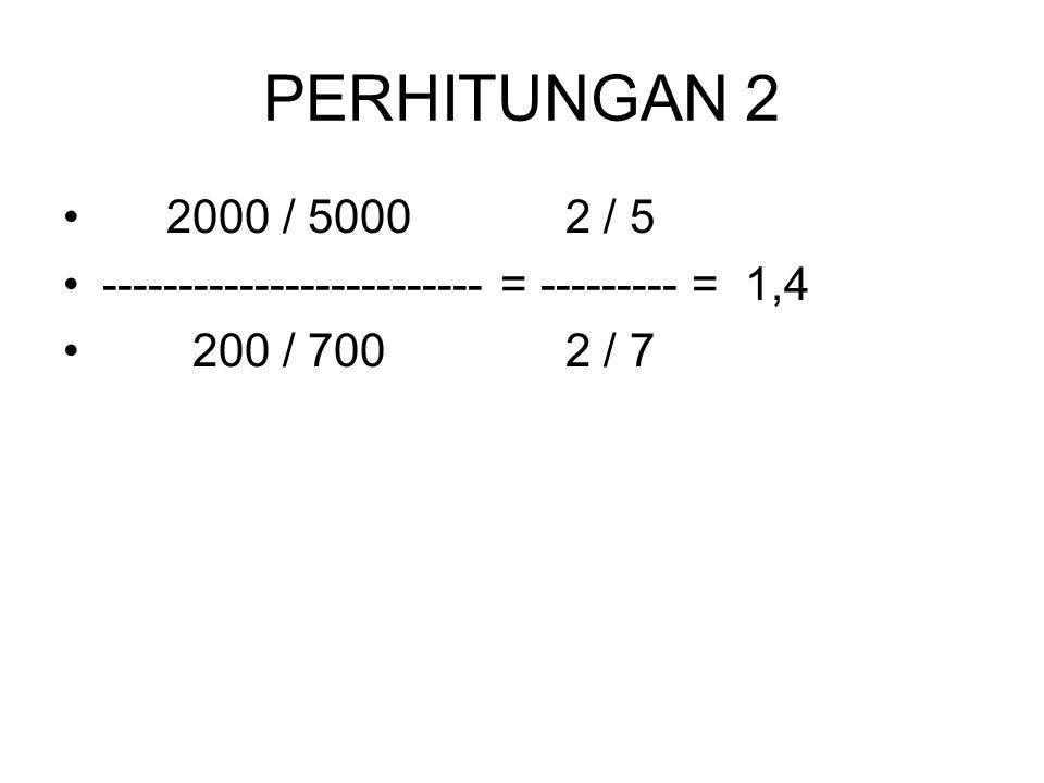 PERHITUNGAN 2 2000 / 5000 2 / 5. ------------------------- = --------- = 1,4.