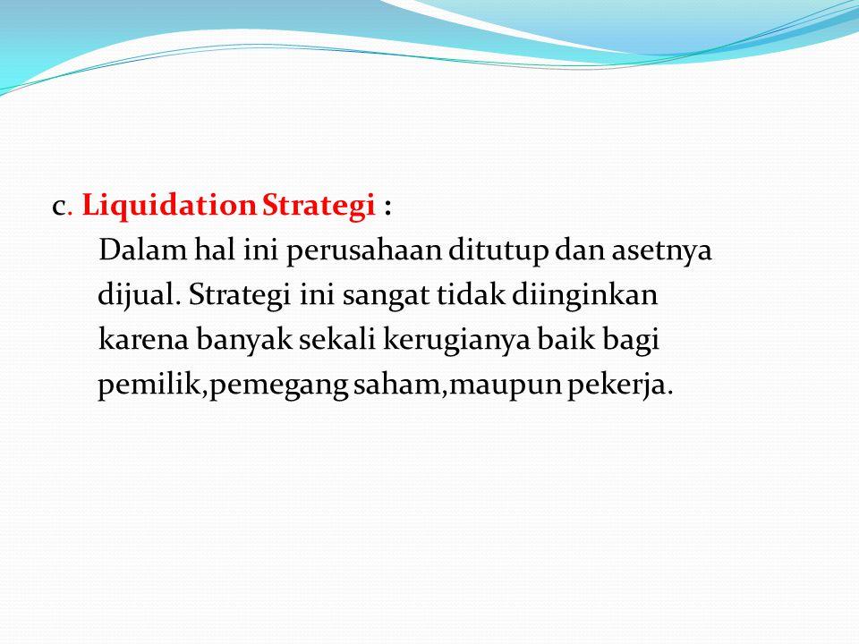 c. Liquidation Strategi : Dalam hal ini perusahaan ditutup dan asetnya dijual.