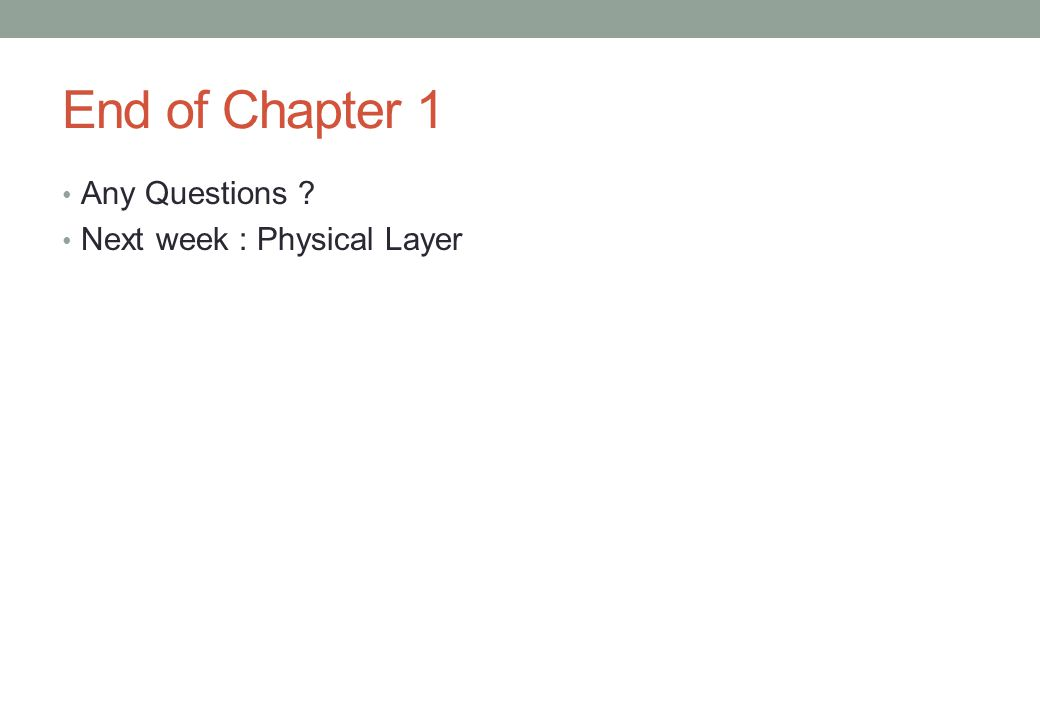 End of Chapter 1 Any Questions Next week : Physical Layer