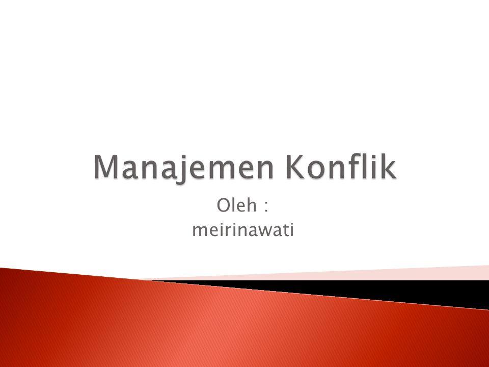 Manajemen Konflik Oleh : meirinawati