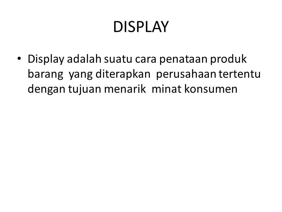 DISPLAY Display adalah suatu cara penataan produk barang yang diterapkan perusahaan tertentu dengan tujuan menarik minat konsumen.
