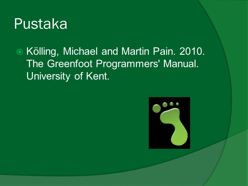 Pustaka Kölling, Michael and Martin Pain. 2010. The Greenfoot Programmers Manual.