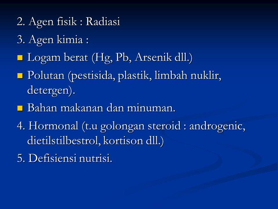 2. Agen fisik : Radiasi 3. Agen kimia : Logam berat (Hg, Pb, Arsenik dll.) Polutan (pestisida, plastik, limbah nuklir, detergen).