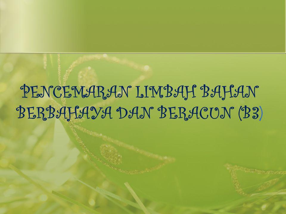 PENCEMARAN LIMBAH BAHAN BERBAHAYA DAN BERACUN (B3)