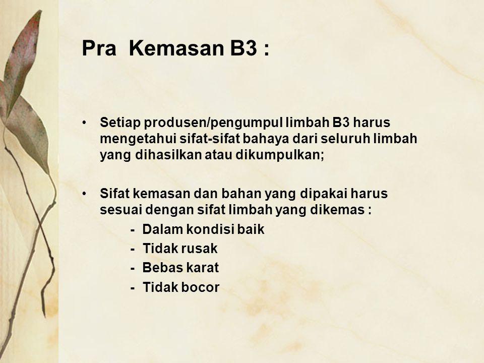 Pra Kemasan B3 : Setiap produsen/pengumpul limbah B3 harus mengetahui sifat-sifat bahaya dari seluruh limbah yang dihasilkan atau dikumpulkan;