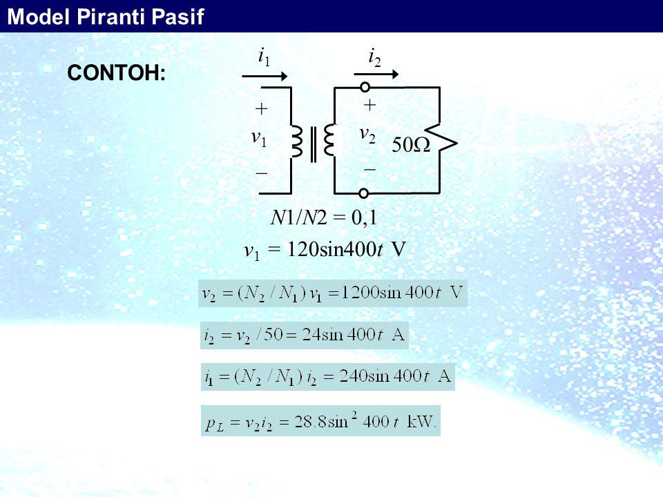 Model Piranti Pasif i1 i2 CONTOH: + v1 _ v2 50 N1/N2 = 0,1 v1 = 120sin400t V