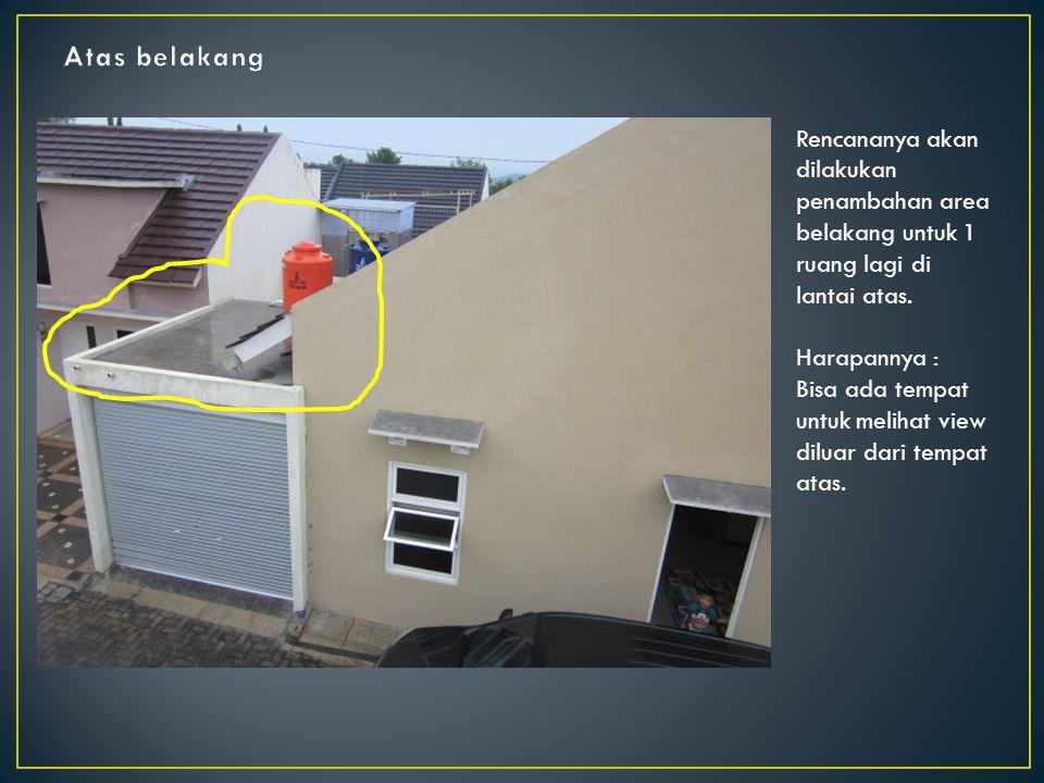 Atas belakang Rencananya akan dilakukan penambahan area belakang untuk 1 ruang lagi di lantai atas.