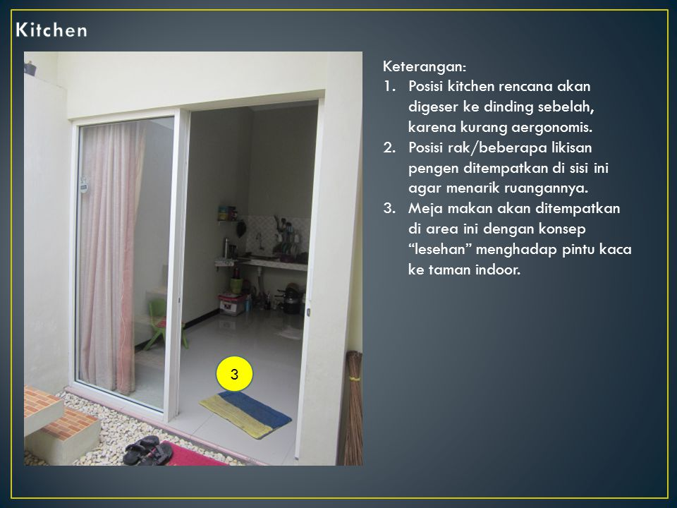 Kitchen Keterangan: Posisi kitchen rencana akan digeser ke dinding sebelah, karena kurang aergonomis.