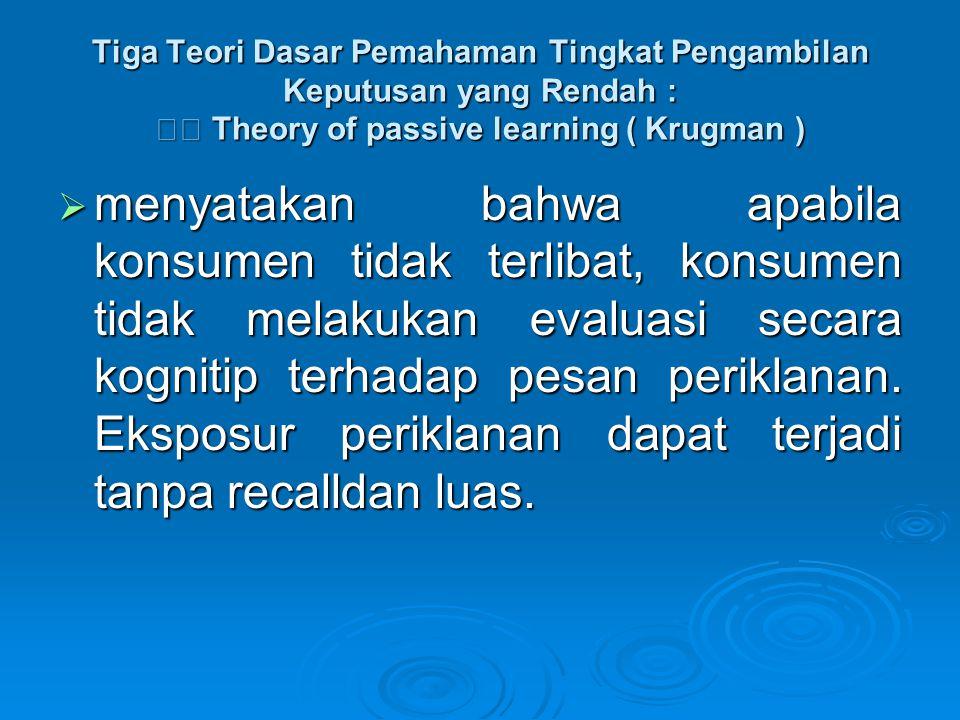 Tiga Teori Dasar Pemahaman Tingkat Pengambilan Keputusan yang Rendah :  Theory of passive learning ( Krugman )