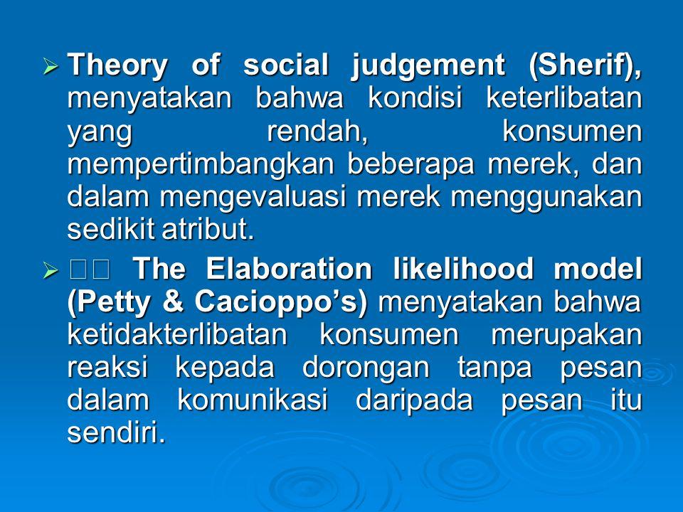 Theory of social judgement (Sherif), menyatakan bahwa kondisi keterlibatan yang rendah, konsumen mempertimbangkan beberapa merek, dan dalam mengevaluasi merek menggunakan sedikit atribut.