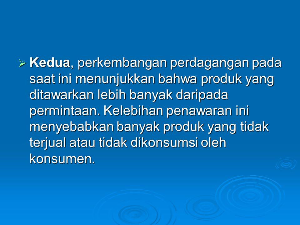 Kedua, perkembangan perdagangan pada saat ini menunjukkan bahwa produk yang ditawarkan lebih banyak daripada permintaan.