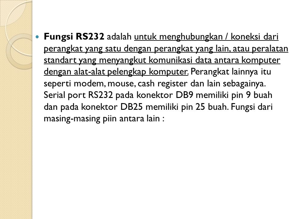 Fungsi RS232 adalah untuk menghubungkan / koneksi dari perangkat yang satu dengan perangkat yang lain, atau peralatan standart yang menyangkut komunikasi data antara komputer dengan alat-alat pelengkap komputer. Perangkat lainnya itu seperti modem, mouse, cash register dan lain sebagainya.