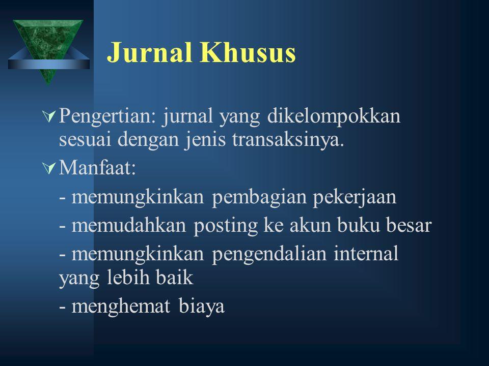 Jurnal Khusus Pengertian: jurnal yang dikelompokkan sesuai dengan jenis transaksinya. Manfaat: - memungkinkan pembagian pekerjaan.