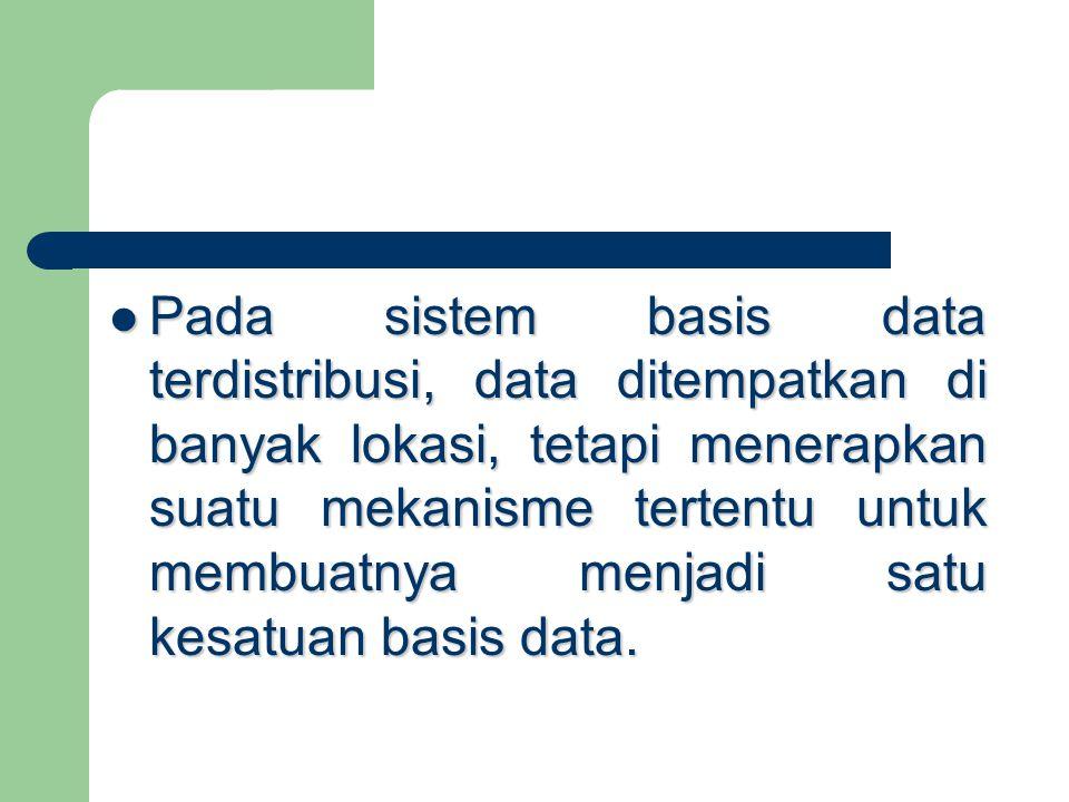 Pada sistem basis data terdistribusi, data ditempatkan di banyak lokasi, tetapi menerapkan suatu mekanisme tertentu untuk membuatnya menjadi satu kesatuan basis data.