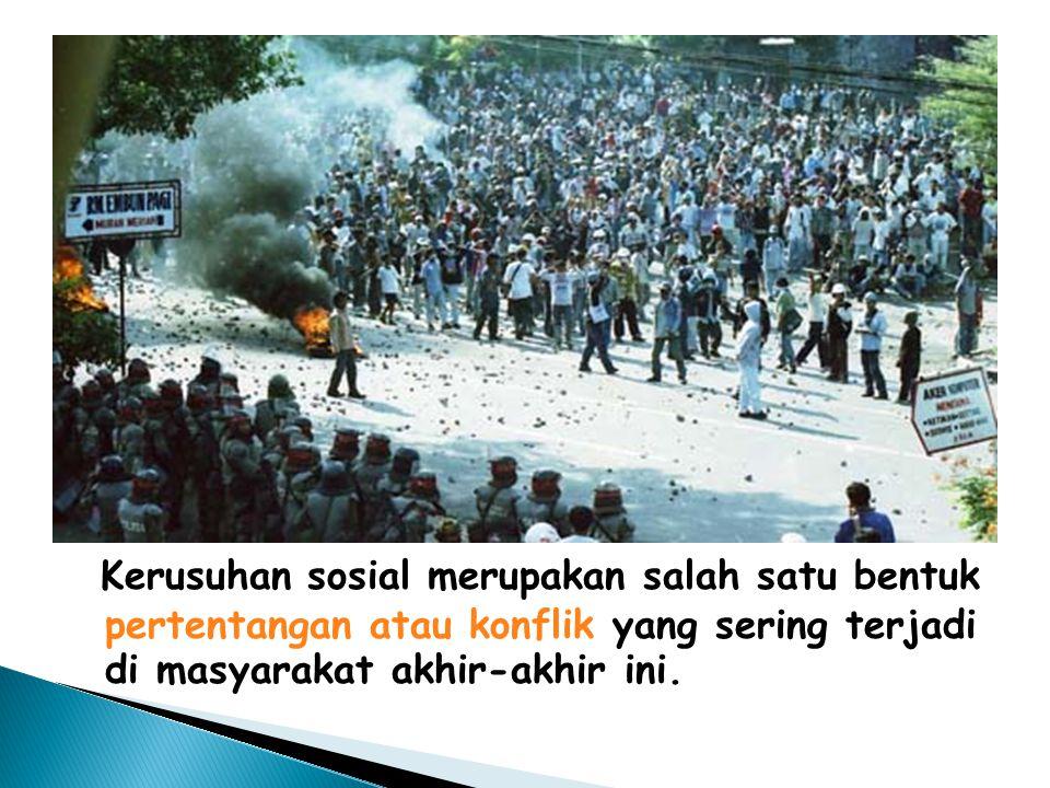 Kerusuhan sosial merupakan salah satu bentuk pertentangan atau konflik yang sering terjadi di masyarakat akhir-akhir ini.