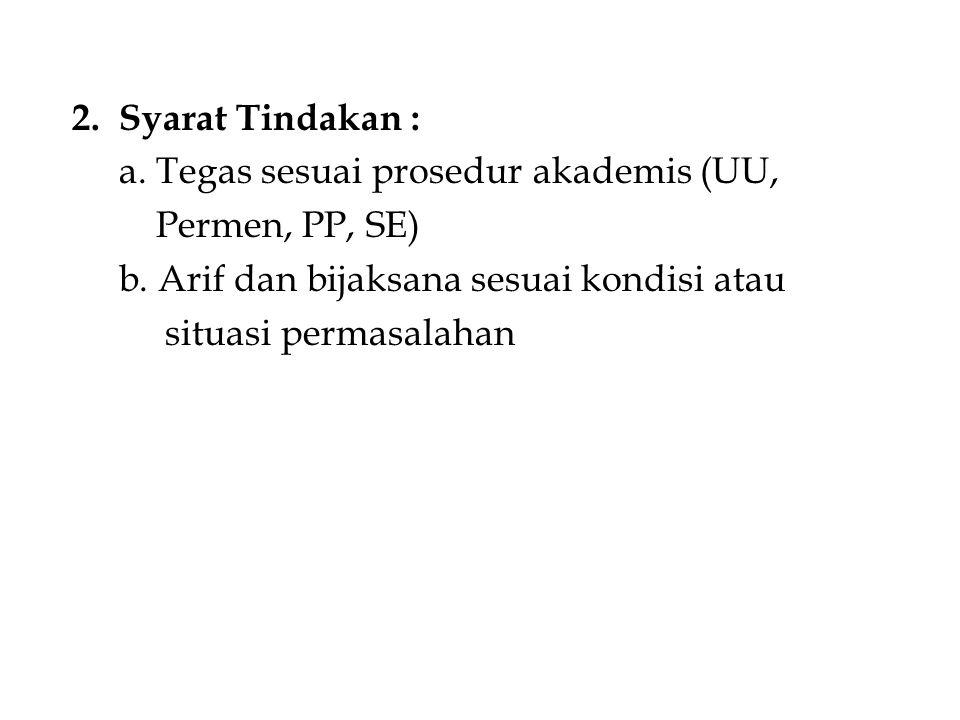 2. Syarat Tindakan : a. Tegas sesuai prosedur akademis (UU, Permen, PP, SE) b. Arif dan bijaksana sesuai kondisi atau.