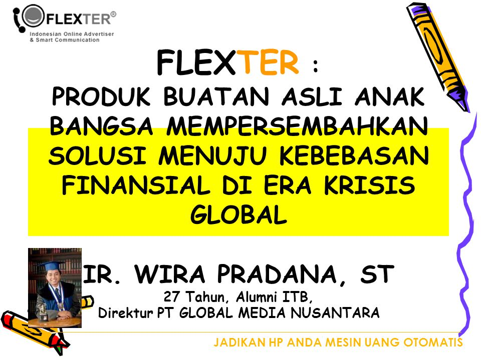 FLEXTER : PRODUK BUATAN ASLI ANAK BANGSA MEMPERSEMBAHKAN SOLUSI MENUJU KEBEBASAN FINANSIAL DI ERA KRISIS GLOBAL IR. WIRA PRADANA, ST 27 Tahun, Alumni ITB, Direktur PT GLOBAL MEDIA NUSANTARA